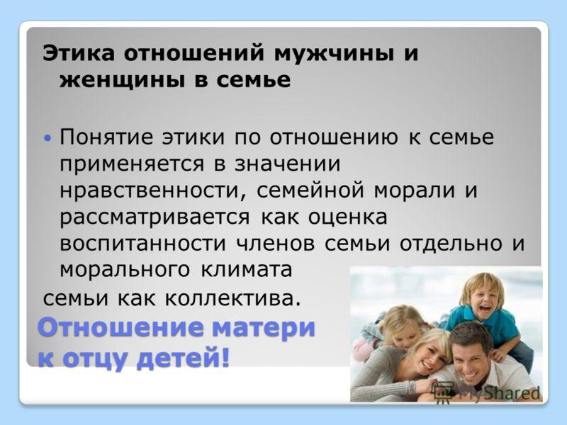Отношение матери к отцу детей! Этика отношений мужчины и женщины в семье Понятие этики по отношению к семье применяется в значении нравственности, семейной морали и рассматривается как оценка воспитанности членов семьи отдельно и морального климата с