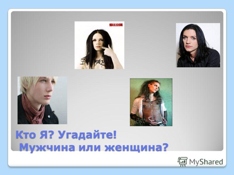 Кто Я? Угадайте! Мужчина или женщина?