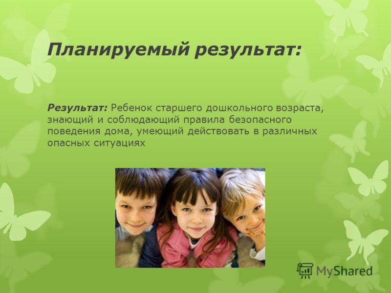 Планируемый результат: Результат: Ребенок старшего дошкольного возраста, знающий и соблюдающий правила безопасного поведения дома, умеющий действовать в различных опасных ситуациях