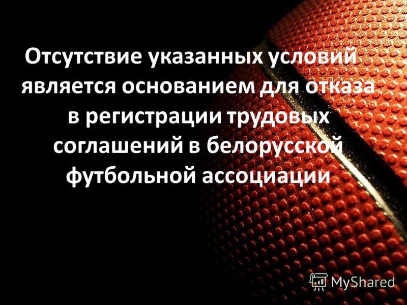 Отсутствие указанных условий является основанием для отказа в регистрации трудовых соглашений в белорусской футбольной ассоциации
