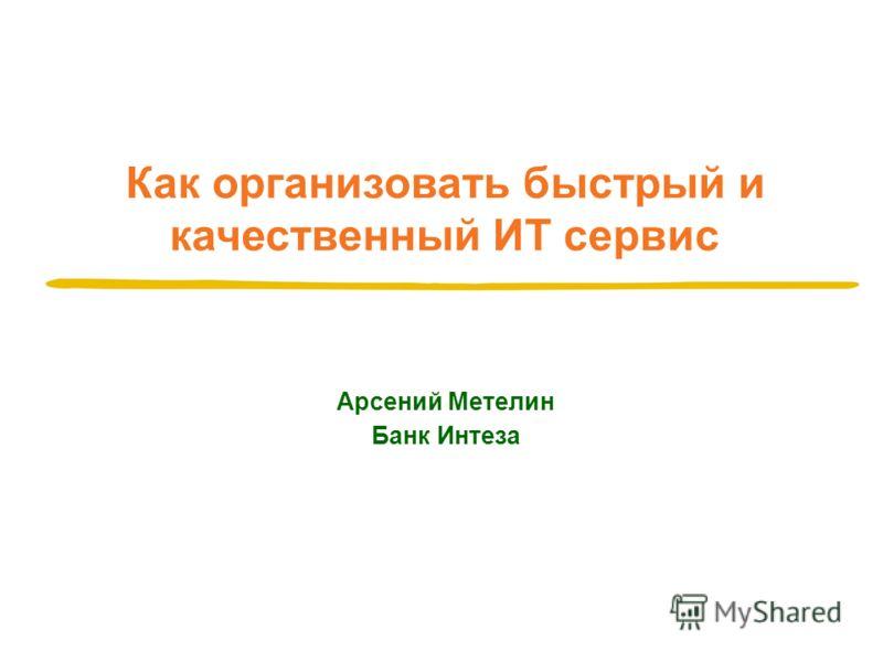 Как организовать быстрый и качественный ИТ сервис Арсений Метелин Банк Интеза