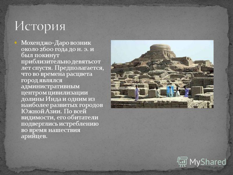 Мохенджо-Даро возник около 2600 года до н. э. и был покинут приблизительно девятьсот лет спустя. Предполагается, что во времена расцвета город являлся административным центром цивилизации долины Инда и одним из наиболее развитых городов Южной Азии. П