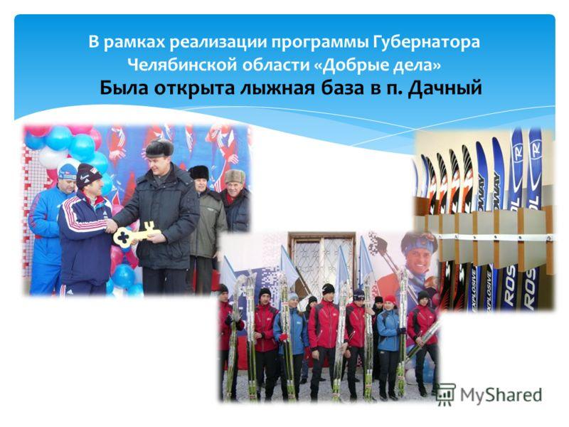 В рамках реализации программы Губернатора Челябинской области «Добрые дела» Была открыта лыжная база в п. Дачный