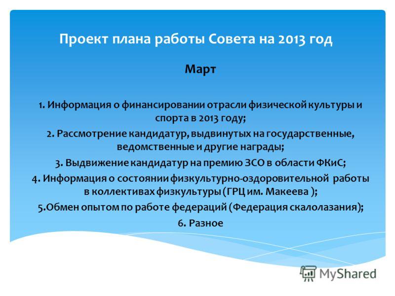 Проект плана работы Совета на 2013 год Март 1. Информация о финансировании отрасли физической культуры и спорта в 2013 году; 2. Рассмотрение кандидатур, выдвинутых на государственные, ведомственные и другие награды; 3. Выдвижение кандидатур на премию