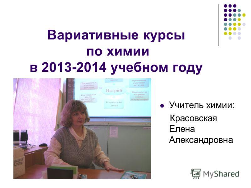 Вариативные курсы по химии в 2013-2014 учебном году Учитель химии: Красовская Елена Александровна