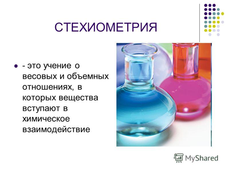 СТЕХИОМЕТРИЯ - это учение о весовых и объемных отношениях, в которых вещества вступают в химическое взаимодействие