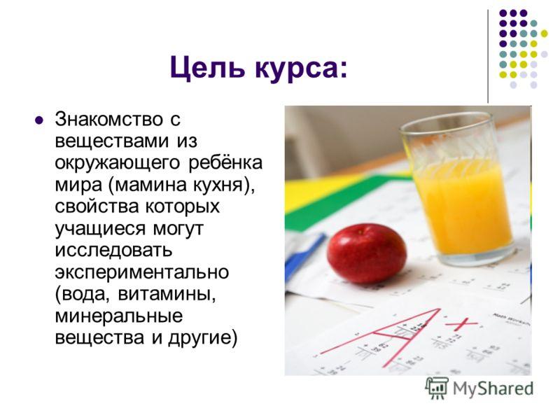 Цель курса: Знакомство с веществами из окружающего ребёнка мира (мамина кухня), свойства которых учащиеся могут исследовать экспериментально (вода, витамины, минеральные вещества и другие)