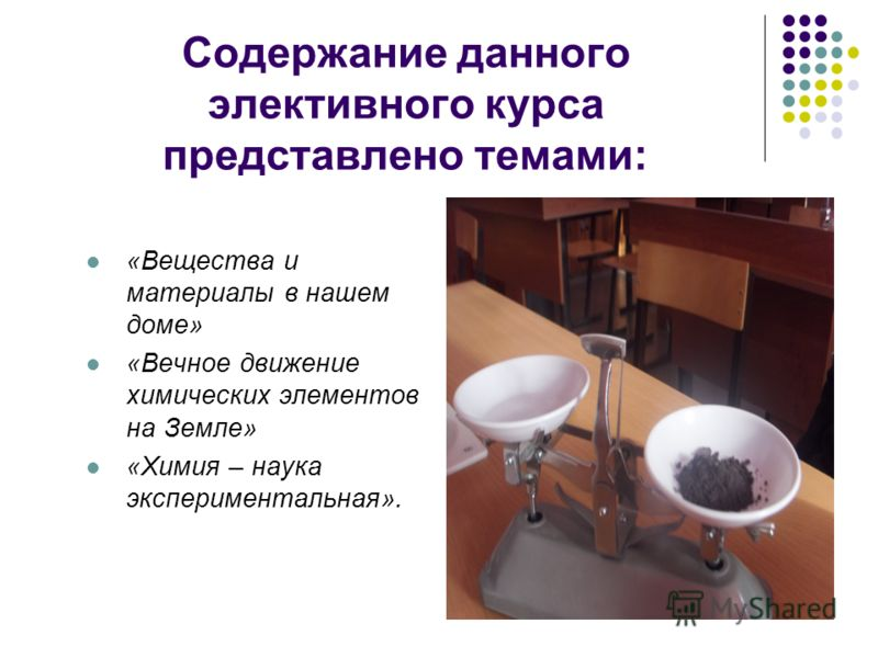 Содержание данного элективного курса представлено темами: «Вещества и материалы в нашем доме» «Вечное движение химических элементов на Земле» «Химия – наука экспериментальная».