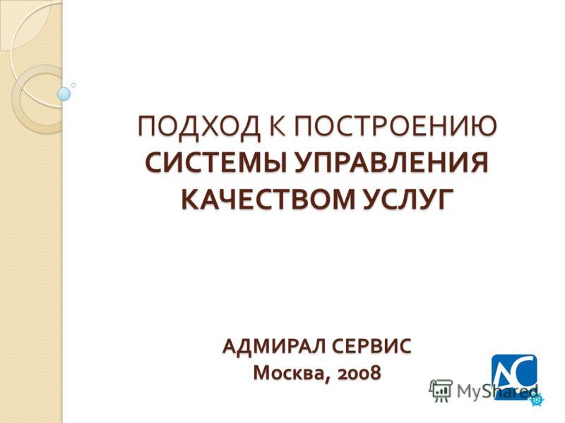 ПОДХОД К ПОСТРОЕНИЮ СИСТЕМЫ УПРАВЛЕНИЯ КАЧЕСТВОМ УСЛУГ АДМИРАЛ СЕРВИС Москва, 2008