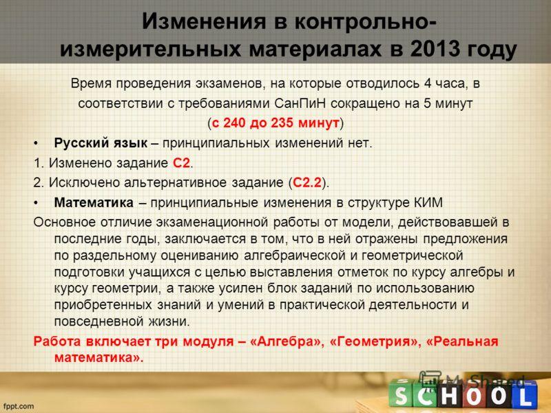 Изменения в контрольно- измерительных материалах в 2013 году Время проведения экзаменов, на которые отводилось 4 часа, в соответствии с требованиями СанПиН сокращено на 5 минут (с 240 до 235 минут) Русский язык – принципиальных изменений нет. 1. Изме