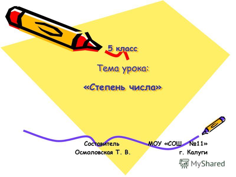 5 класс Тема урока: «Степень числа» Составитель МОУ «СОШ 11» Составитель МОУ «СОШ 11» Осмоловская Т. В. г. Калуги