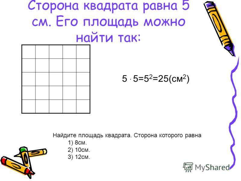 Сторона квадрата равна 5 см. Его площадь можно найти так: 5 5=5 2 =25(см 2 ) Найдите площадь квадрата. Сторона которого равна 1) 8см. 2) 10см. 3) 12см.