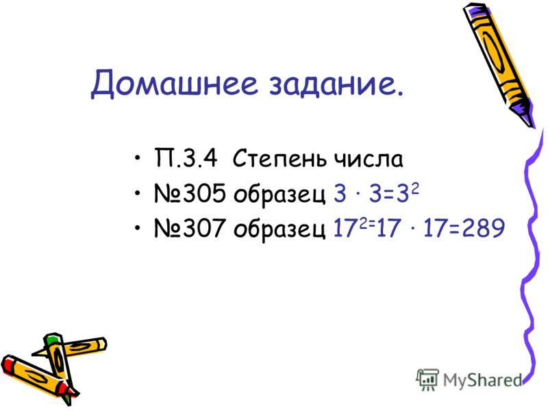Домашнее задание. П.3.4 Степень числа 305 образец 3 3=3 2 307 образец 17 2= 17 17=289