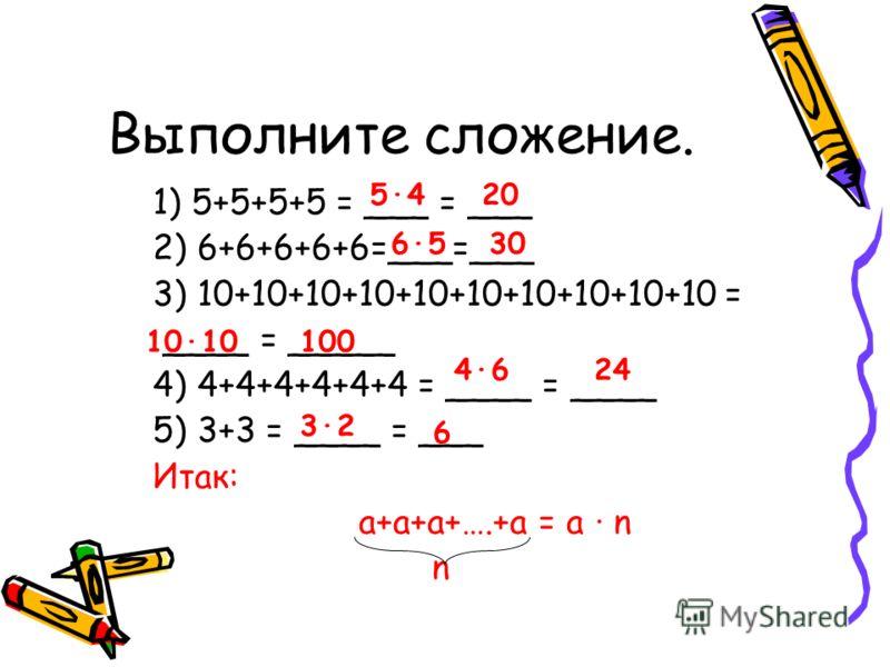 Выполните сложение. 1) 5+5+5+5 = ___ = ___ 2) 6+6+6+6+6=___=___ 3) 10+10+10+10+10+10+10+10+10+10 = ____ = _____ 4) 4+4+4+4+4+4 = ____ = ____ 5) 3+3 = ____ = ___ Итак: а+а+а+….+а = а n n 5420 6530 1010100 4624 32 6