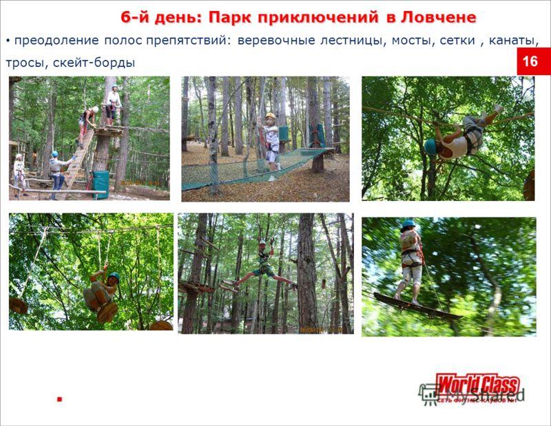16 преодоление полос препятствий: веревочные лестницы, мосты, сетки, канаты, тросы, скейт-борды 6-й день: Парк приключений в Ловчене