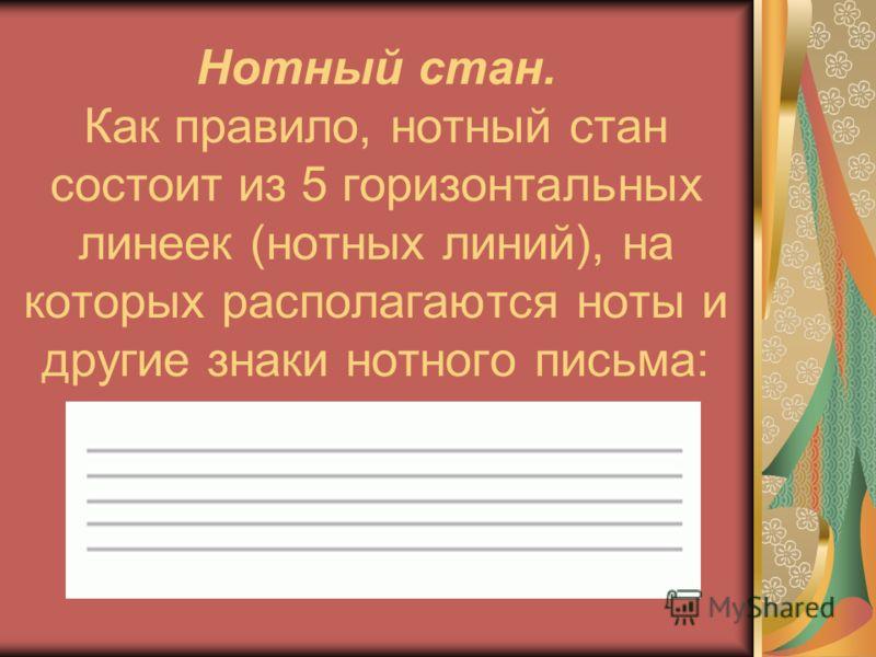 Нотный стан. Как правило, нотный стан состоит из 5 горизонтальных линеек (нотных линий), на которых располагаются ноты и другие знаки нотного письма: