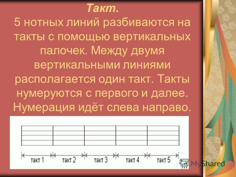 Такт. 5 нотных линий разбиваются на такты с помощью вертикальных палочек. Между двумя вертикальными линиями располагается один такт. Такты нумеруются с первого и далее. Нумерация идёт слева направо.
