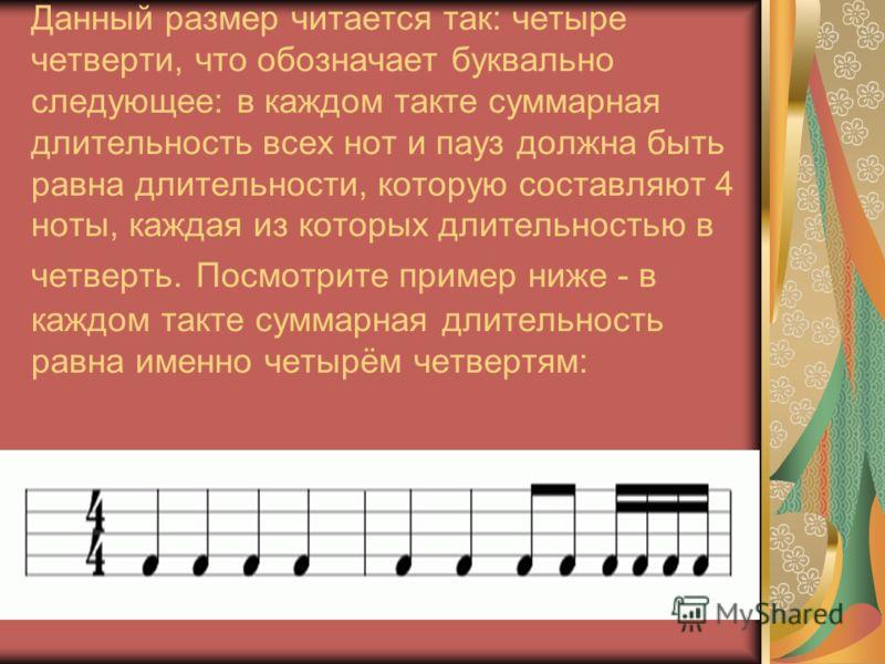 Данный размер читается так: четыре четверти, что обозначает буквально следующее: в каждом такте суммарная длительность всех нот и пауз должна быть равна длительности, которую составляют 4 ноты, каждая из которых длительностью в четверть. Посмотрите п