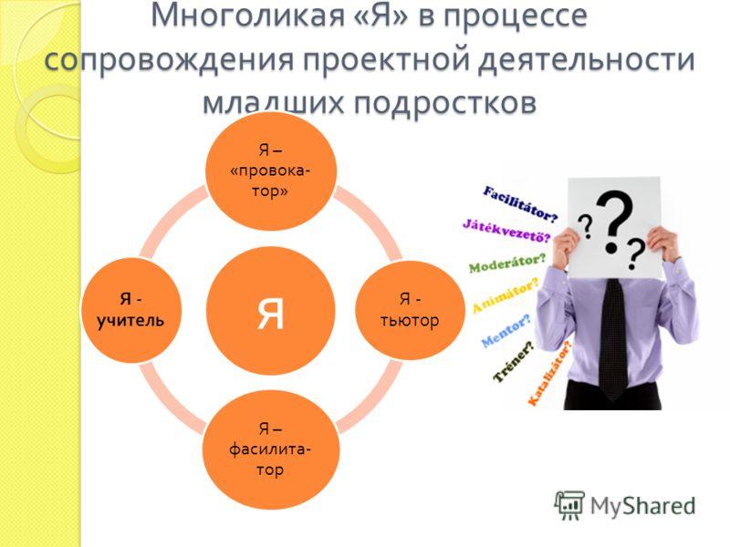 Многоликая « Я » в процессе сопровождения проектной деятельности младших подростков я Я – « провока - тор » Я - тьютор Я – фасилита - тор Я - учитель