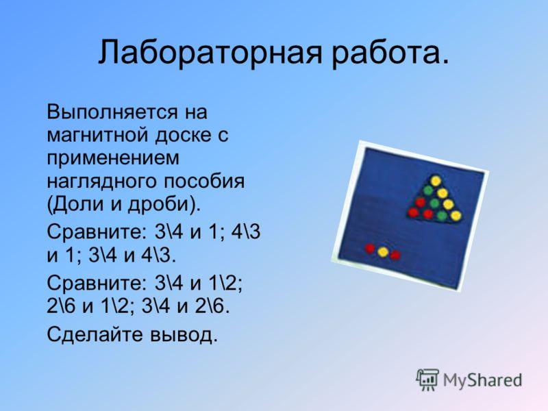 Лабораторная работа. Выполняется на магнитной доске с применением наглядного пособия (Доли и дроби). Сравните: 3\4 и 1; 4\3 и 1; 3\4 и 4\3. Сравните: 3\4 и 1\2; 2\6 и 1\2; 3\4 и 2\6. Сделайте вывод.