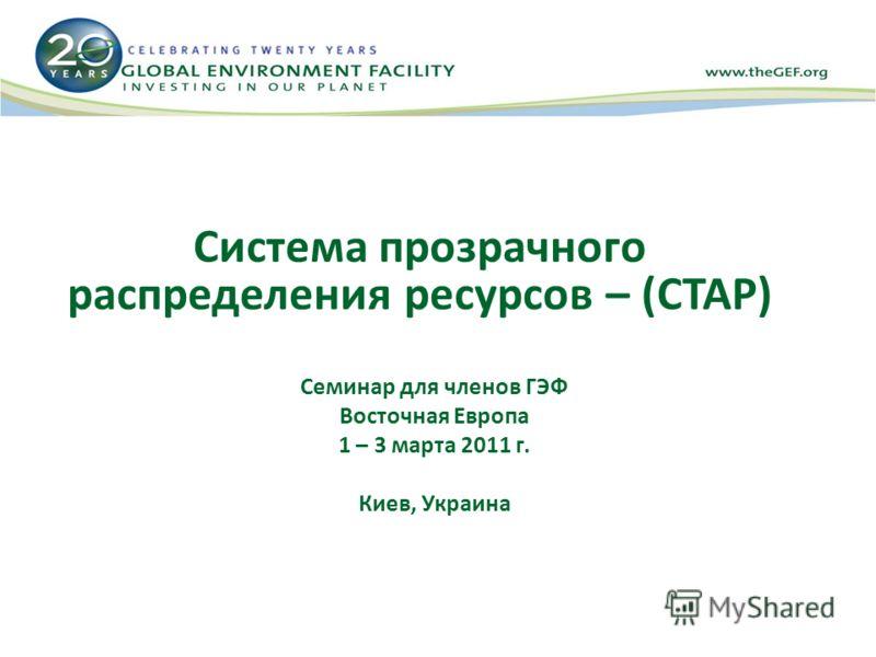 Система прозрачного распределения ресурсов – (СТАР) Семинар для членов ГЭФ Восточная Европа 1 – 3 марта 2011 г. Киев, Украина