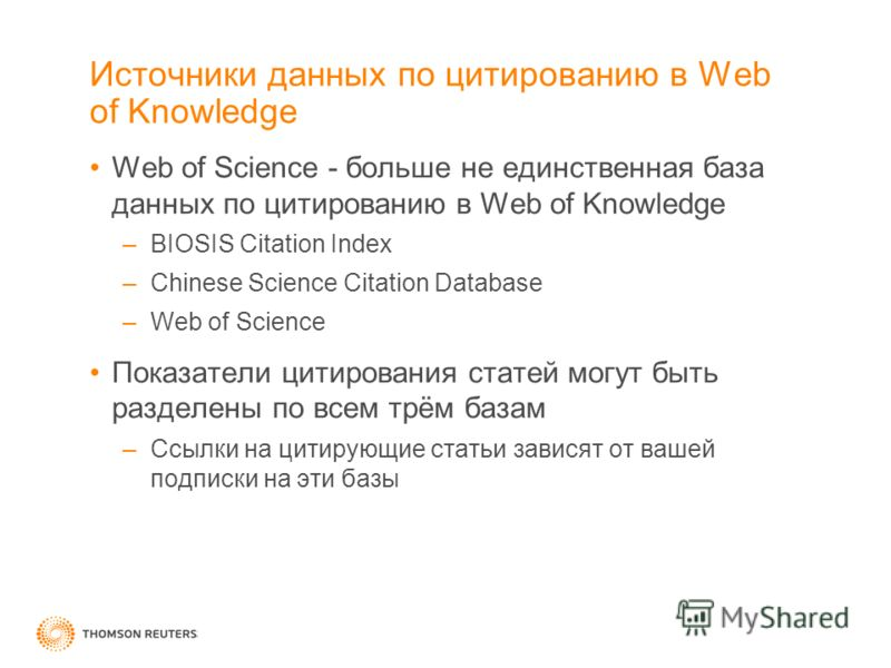 Источники данных по цитированию в Web of Knowledge Web of Science - больше не единственная база данных по цитированию в Web of Knowledge –BIOSIS Citation Index –Chinese Science Citation Database –Web of Science Показатели цитирования статей могут быт