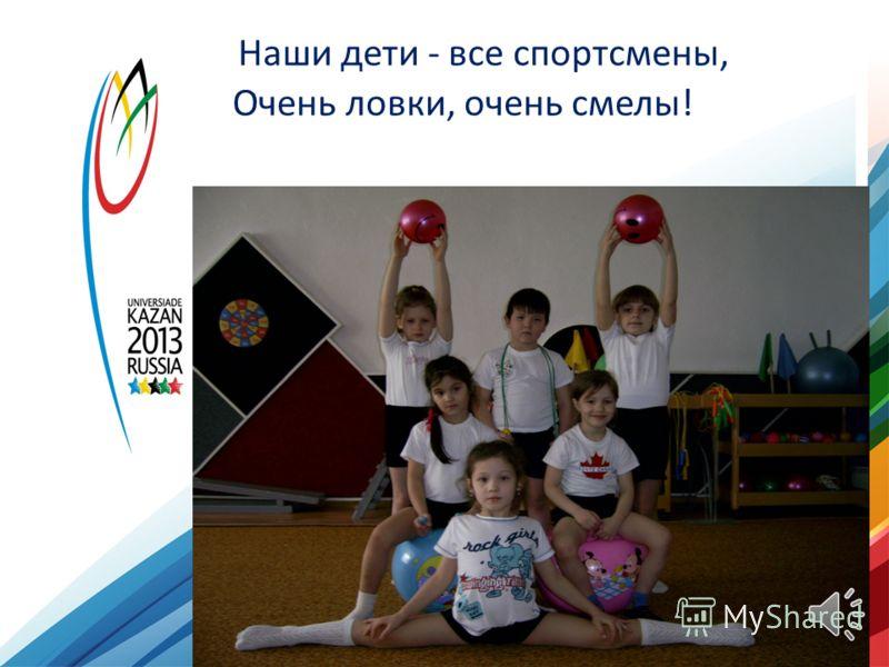 Наши дети - все спортсмены, Очень ловки, очень смелы!