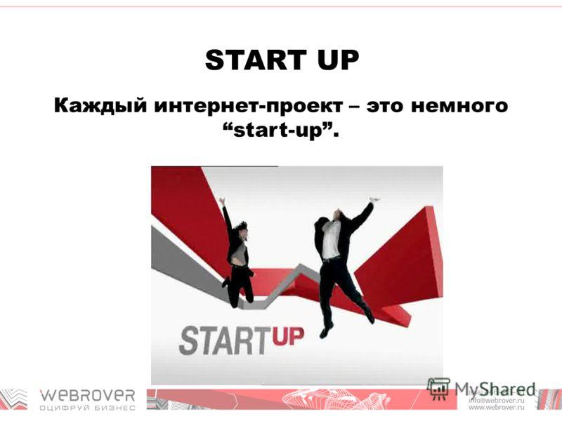 START UP Каждый интернет-проект – это немного start-up.