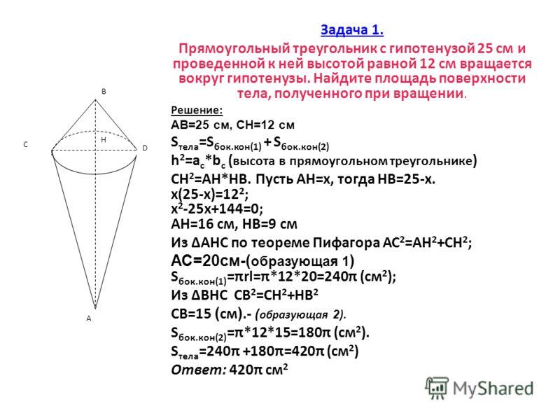 Задача 1. Прямоугольный треугольник с гипотенузой 25 см и проведенной к ней высотой равной 12 см вращается вокруг гипотенузы. Найдите площадь поверхности тела, полученного при вращении. Решение: АВ=25 см, СН=12 см S тела =S бок.кон(1) + S бок.кон(2)