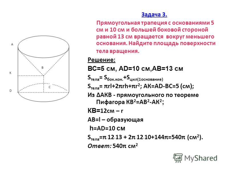 Задача 3. Прямоугольная трапеция с основаниями 5 см и 10 см и большей боковой стороной равной 13 см вращается вокруг меньшего основания. Найдите площадь поверхности тела вращения. Решение: ВС=5 см, АD=10 см,АВ=13 см S тела = S бок.кон. +S цил(1основа