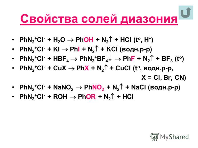 Свойства солей диазония PhN 2 + Cl - + H 2 O PhOH + N 2 + HCl (t o, H + ) PhN 2 + Cl - + KI PhI + N 2 + KCl (водн.р-р) PhN 2 + Cl - + HBF 4 PhN 2 + BF 4 PhF + N 2 + BF 3 (t o ) PhN 2 + Cl - + CuX PhX + N 2 + CuCl (t o, водн.р-р, Х = Cl, Br, CN) PhN 2