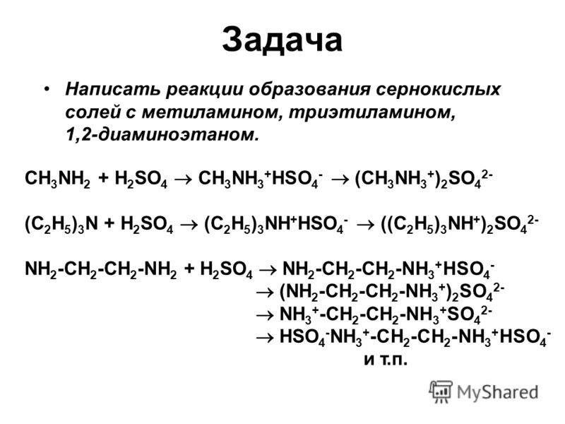 Задача Написать реакции образования сернокислых солей с метиламином, триэтиламином, 1,2-диаминоэтаном. СH 3 NH 2 + H 2 SO 4 CH 3 NH 3 + HSO 4 - (CH 3 NH 3 + ) 2 SO 4 2- (C 2 H 5 ) 3 N + H 2 SO 4 (C 2 H 5 ) 3 NH + HSO 4 - ((C 2 H 5 ) 3 NH + ) 2 SO 4 2
