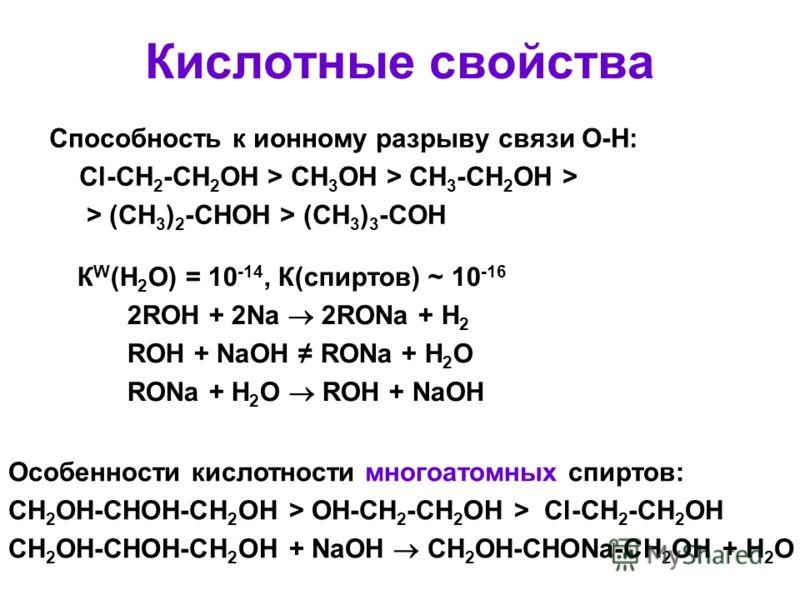 Кислотные свойства Cпособность к ионному разрыву связи О-Н: Cl-CH 2 -CH 2 OH > CH 3 OH > CH 3 -CH 2 OH > > (CH 3 ) 2 -CHOH > (CH 3 ) 3 -COH К W (Н 2 О) = 10 -14, К(спиртов) ~ 10 -16 2ROH + 2Na 2RONa + H 2 ROH + NaOH RONa + H 2 O RONa + H 2 O ROH + Na