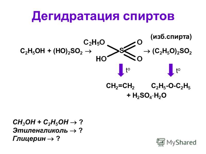 Дегидратация спиртов C 2 H 5 OH + (HO) 2 SO 2 (C 2 H 5 O) 2 SO 2 toto toto CH 2 =CH 2 C 2 H 5 -O-C 2 H 5 + H 2 SO 4 H 2 O (изб.спирта) СH 3 OH + C 2 H 5 OH ? Этиленгликоль ? Глицерин ?