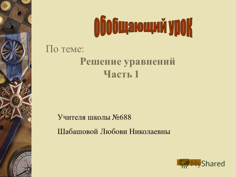 По теме: Решение уравнений Часть 1 Учителя школы 688 Шабашовой Любови Николаевны