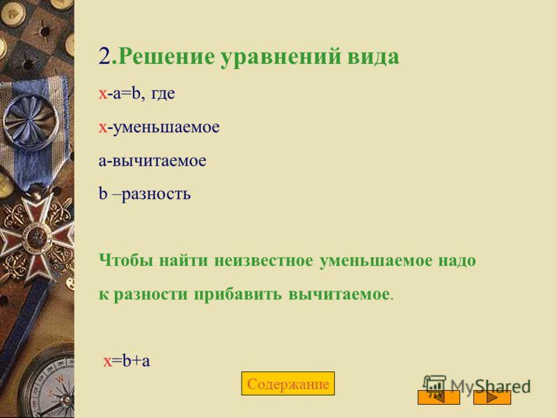 2.Решение уравнений вида х-a=b, где х-уменьшаемое а-вычитаемое b –разность Чтобы найти неизвестное уменьшаемое надо к разности прибавить вычитаемое. х=b+a Содержание