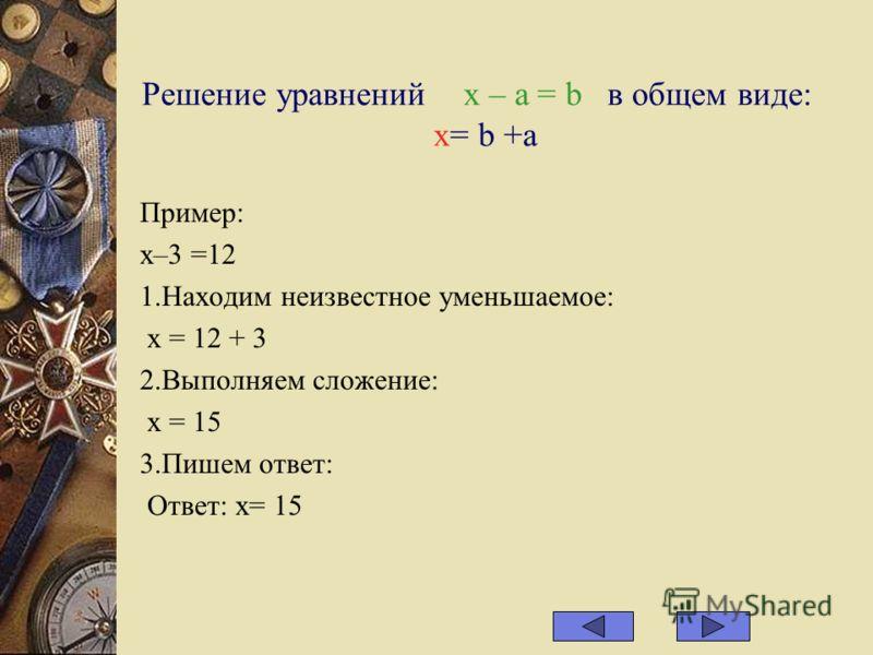 Решение уравнений х – а = b в общем виде: x= b +a Пример: х–3 =12 1.Находим неизвестное уменьшаемое: х = 12 + 3 2.Выполняем сложение: х = 15 3.Пишем ответ: Ответ: х= 15