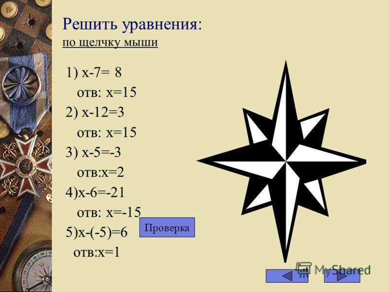 Решить уравнения: по щелчку мыши 1) х-7= 8 отв: х=15 2) х-12=3 отв: х=15 3) х-5=-3 отв:х=2 4)х-6=-21 отв: х=-15 5)х-(-5)=6 отв:х=1 Проверка