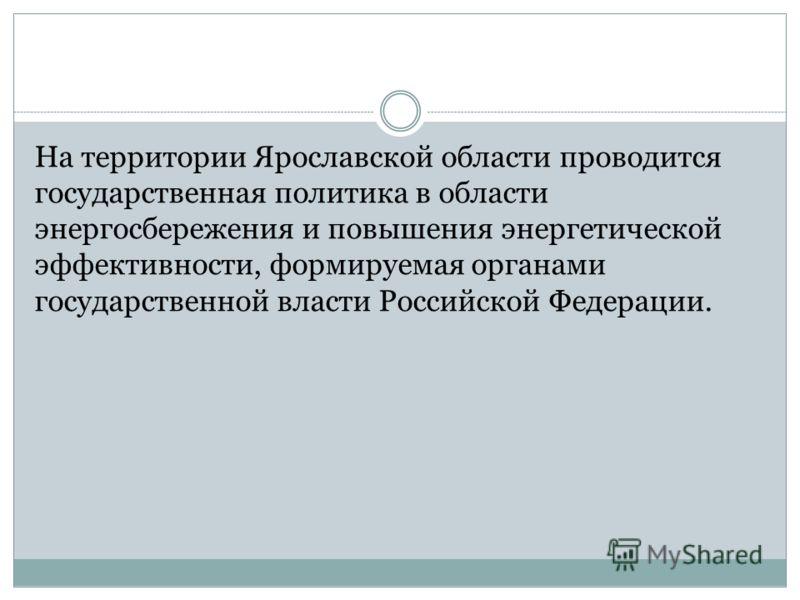 На территории Ярославской области проводится государственная политика в области энергосбережения и повышения энергетической эффективности, формируемая органами государственной власти Российской Федерации.