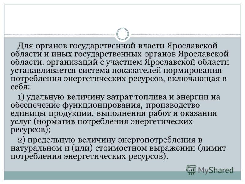 Для органов государственной власти Ярославской области и иных государственных органов Ярославской области, организаций с участием Ярославской области устанавливается система показателей нормирования потребления энергетических ресурсов, включающая в с