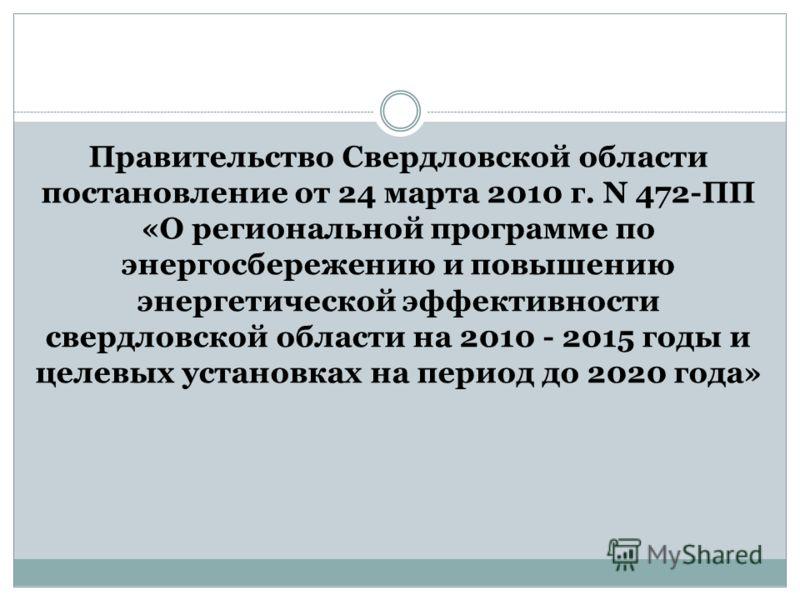 Правительство Свердловской области постановление от 24 марта 2010 г. N 472-ПП «О региональной программе по энергосбережению и повышению энергетической эффективности свердловской области на 2010 - 2015 годы и целевых установках на период до 2020 года»