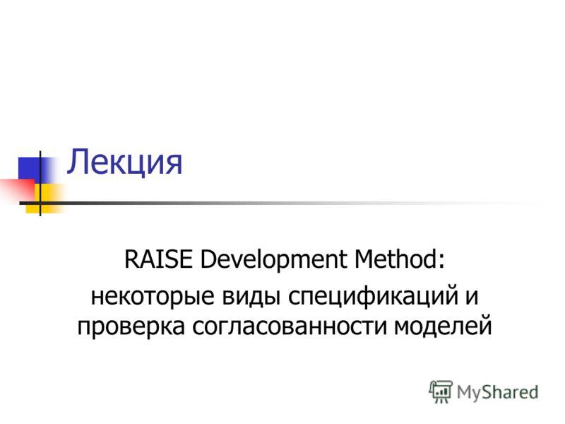 Лекция RAISE Development Method: некоторые виды спецификаций и проверка согласованности моделей