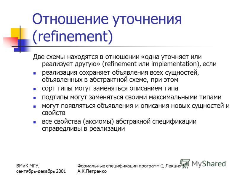 ВМиК МГУ, сентябрь-декабрь 2001 Формальные спецификации программ-I, Лекция 5. А.К.Петренко Отношение уточнения (refinement) Две схемы находятся в отношении «одна уточняет или реализует другую» (refinement или implementation), если реализация сохраняе