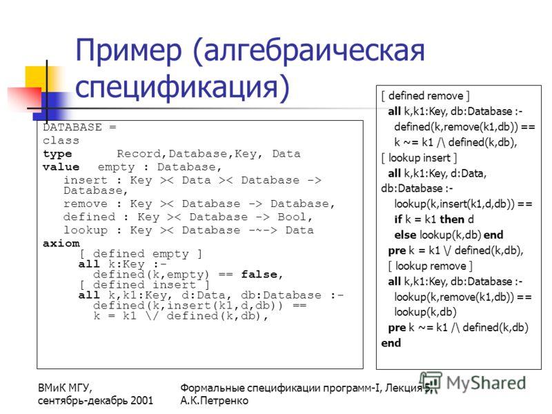 ВМиК МГУ, сентябрь-декабрь 2001 Формальные спецификации программ-I, Лекция 5. А.К.Петренко Пример (алгебраическая спецификация) DATABASE = class type Record,Database,Key, Data value empty : Database, insert : Key > Database, remove : Key > Database,