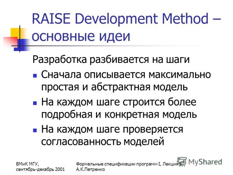 ВМиК МГУ, сентябрь-декабрь 2001 Формальные спецификации программ-I, Лекция 5. А.К.Петренко RAISE Development Method – основные идеи Разработка разбивается на шаги Сначала описывается максимально простая и абстрактная модель На каждом шаге строится бо