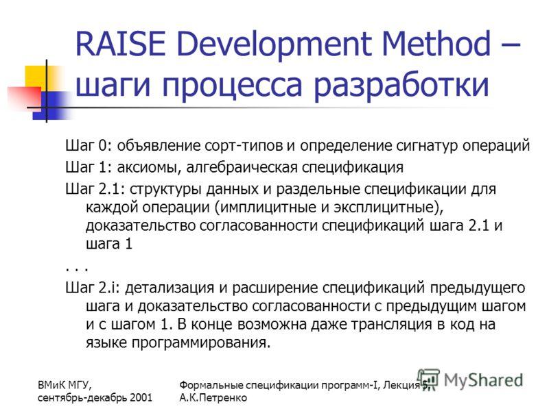 ВМиК МГУ, сентябрь-декабрь 2001 Формальные спецификации программ-I, Лекция 5. А.К.Петренко RAISE Development Method – шаги процесса разработки Шаг 0: объявление сорт-типов и определение сигнатур операций Шаг 1: аксиомы, алгебраическая спецификация Ша