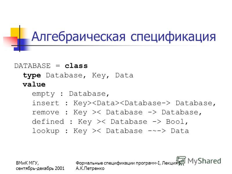 ВМиК МГУ, сентябрь-декабрь 2001 Формальные спецификации программ-I, Лекция 5. А.К.Петренко Алгебраическая спецификация DATABASE = class type Database, Key, Data value empty : Database, insert : Key> Database, remove : Key > Database, defined : Key >