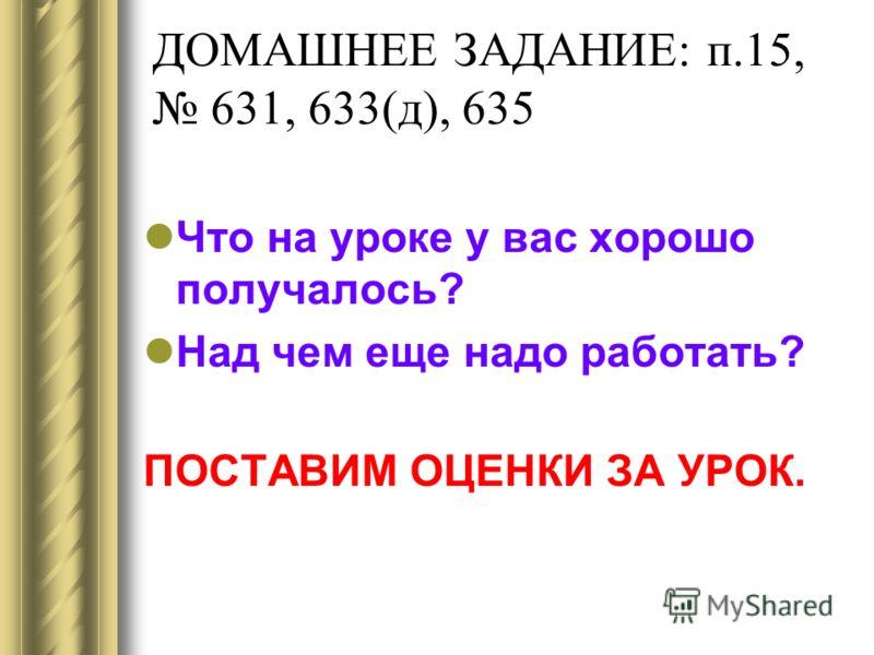 ДОМАШНЕЕ ЗАДАНИЕ: п.15, 631, 633(д), 635 Что на уроке у вас хорошо получалось? Над чем еще надо работать? ПОСТАВИМ ОЦЕНКИ ЗА УРОК.