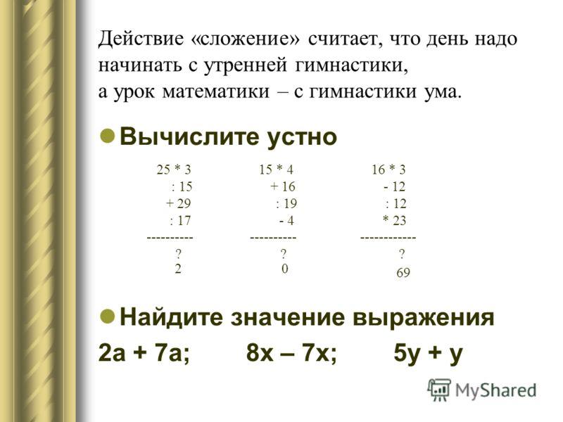 Действие «сложение» считает, что день надо начинать с утренней гимнастики, а урок математики – с гимнастики ума. Вычислите устно Найдите значение выражения 2а + 7а; 8х – 7х; 5у + у 25 * 3 15 * 4 16 * 3 : 15 + 16 - 12 + 29 : 19 : 12 : 17 - 4 * 23 ----