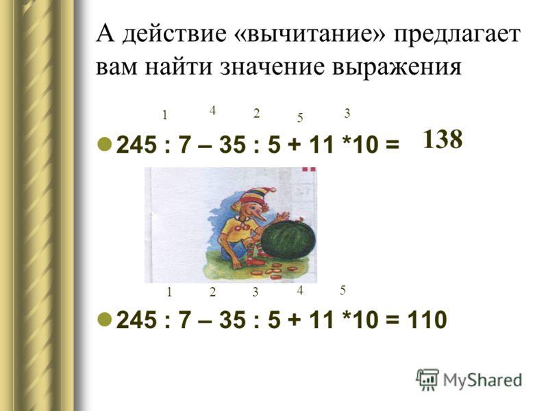 А действие «вычитание» предлагает вам найти значение выражения 245 : 7 – 35 : 5 + 11 *10 = 245 : 7 – 35 : 5 + 11 *10 = 110 138 23 45 1 1 2 5 3 4